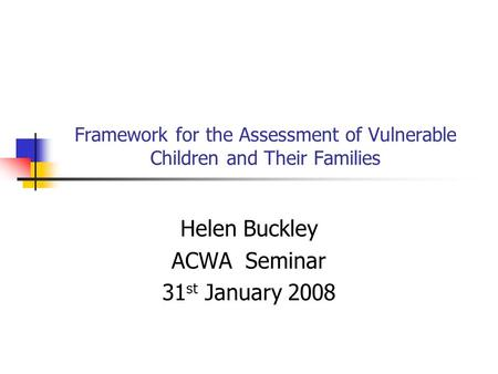 Framework for the Assessment of Vulnerable Children and Their Families Helen Buckley ACWA Seminar 31 st January 2008.