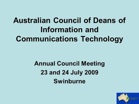 Australian Council of Deans of Information and Communications Technology Annual Council Meeting 23 and 24 July 2009 Swinburne.