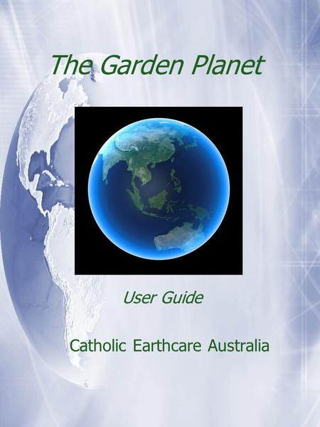 The Garden Planet User Guide Catholic Earthcare Australia User Guide Catholic Earthcare Australia.