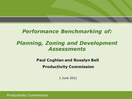 Productivity Commission Paul Coghlan and Rosalyn Bell Productivity Commission 1 June 2011 Performance Benchmarking of: Planning, Zoning and Development.