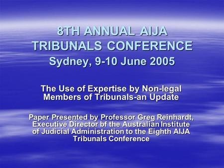 8TH ANNUAL AIJA TRIBUNALS CONFERENCE Sydney, 9-10 June 2005 The Use of Expertise by Non-legal Members of Tribunals-an Update Paper Presented by Professor.