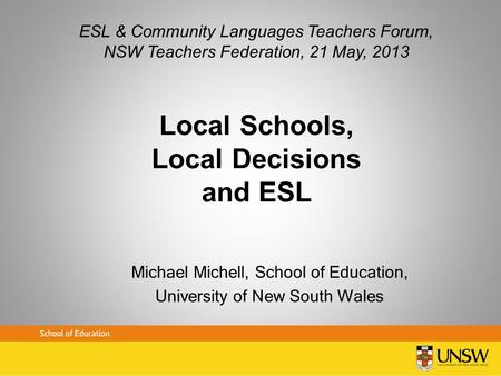Local Schools, Local Decisions and ESL Michael Michell, School of Education, University of New South Wales ESL & Community Languages Teachers Forum, NSW.