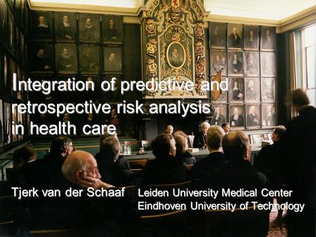 I ntegration of predictive and retrospective risk analysis in health care Tjerk van der Schaaf Leiden University Medical Center Eindhoven University of.