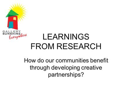 LEARNINGS FROM RESEARCH How do our communities benefit through developing creative partnerships?