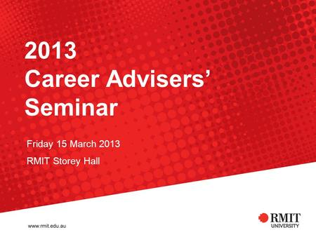 2013 Career Advisers Seminar Friday 15 March 2013 RMIT Storey Hall.
