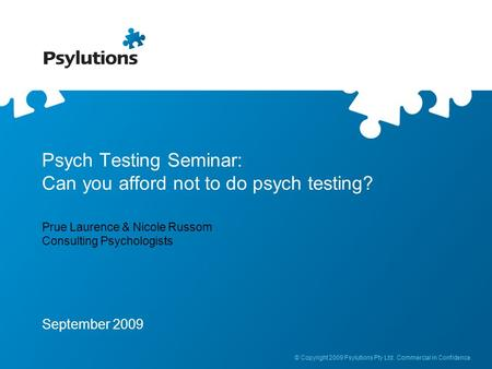 © Copyright 2009 Psylutions Pty Ltd. Commercial in Confidence. Psych Testing Seminar: Can you afford not to do psych testing? Prue Laurence & Nicole Russom.