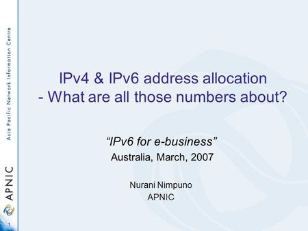1 IPv4 & IPv6 address allocation - What are all those numbers about? IPv6 for e-business Australia, March, 2007 Nurani Nimpuno APNIC.