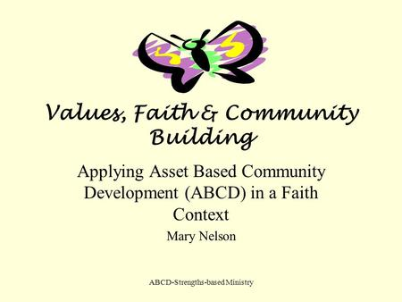 ABCD-Strengths-based Ministry Values, Faith & Community Building Applying Asset Based Community Development (ABCD) in a Faith Context Mary Nelson.