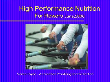 High Performance Nutrition For Rowers June,2008 Maree Taylor – Accredited Practising Sports Dietitian.
