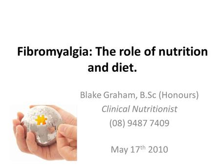 Fibromyalgia: The role of nutrition and diet. Blake Graham, B.Sc (Honours) Clinical Nutritionist (08) 9487 7409 May 17 th 2010.
