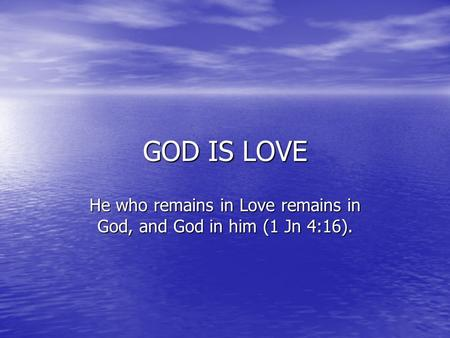 GOD IS LOVE He who remains in Love remains in God, and God in him (1 Jn 4:16).