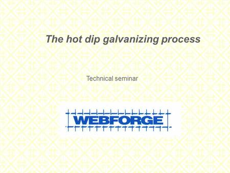 The hot dip galvanizing process Technical seminar.