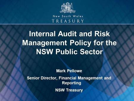 1 Internal Audit and Risk Management Policy for the NSW Public Sector Mark Pellowe Senior Director, Financial Management and Reporting NSW Treasury.