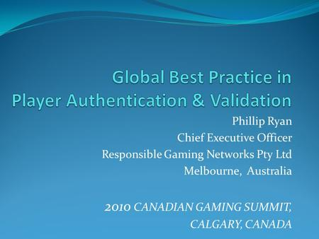 Phillip Ryan Chief Executive Officer Responsible Gaming Networks Pty Ltd Melbourne, Australia 2010 CANADIAN GAMING SUMMIT, CALGARY, CANADA.