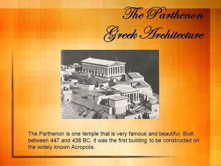 The Parthenon Greek Architecture The Parthenon is one temple that is very famous and beautiful. Built between 447 and 438 BC, it was the first building.