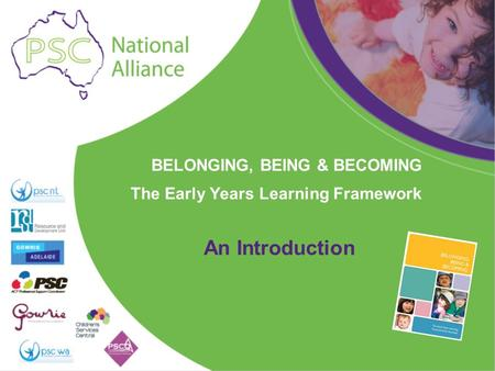 BELONGING, BEING & BECOMING The Early Years Learning Framework An Introduction.