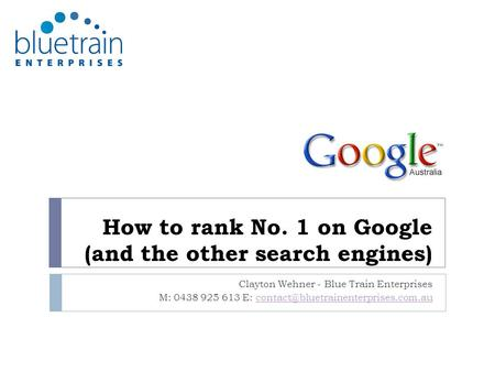 How to rank No. 1 on Google (and the other search engines) Clayton Wehner - Blue Train Enterprises M: 0438 925 613 E: