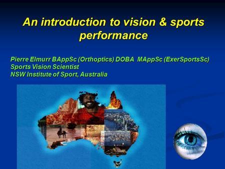 Pierre Elmurr BAppSc (Orthoptics) DOBA MAppSc (ExerSportsSc) Sports Vision Scientist NSW Institute of Sport, Australia An introduction to vision & sports.