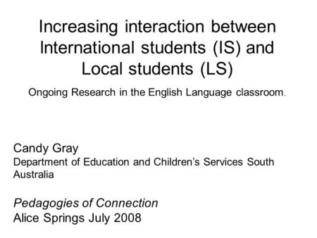 Increasing interaction between lnternational students (IS) and Local students (LS) Ongoing Research in the English Language classroom. Candy Gray Department.