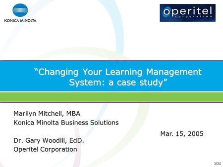 MM Changing Your Learning Management System: a case study Marilyn Mitchell, MBA Konica Minolta Business Solutions Dr. Gary Woodill, EdD. Operitel Corporation.