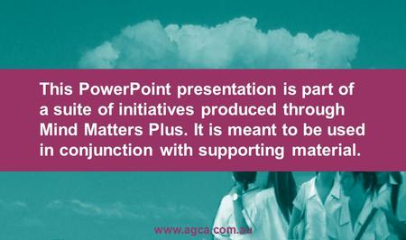 This PowerPoint presentation is part of a suite of initiatives produced through Mind Matters Plus. It is meant to be used in conjunction with supporting.