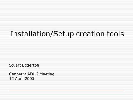 Installation/Setup creation tools Stuart Eggerton Canberra ADUG Meeting 12 April 2005.