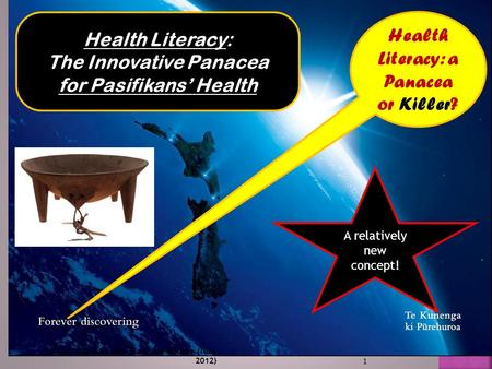 1 Health Literacy: a Panacea or Killer? A relatively new concept! Finau, E & S.A. SPNF Conf. Melbourne (Nov. 2012) Health Literacy: The Innovative Panacea.