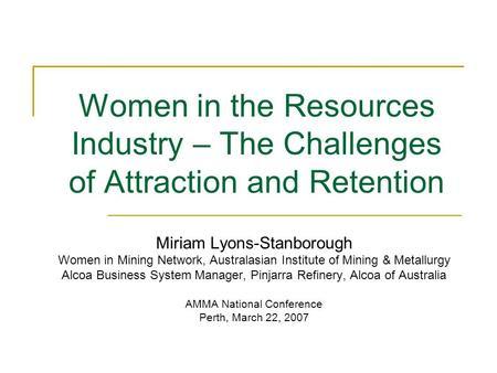 Women in the Resources Industry – The Challenges of Attraction and Retention Miriam Lyons-Stanborough Women in Mining Network, Australasian Institute of.