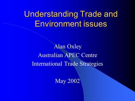 Understanding Trade and Environment issues Alan Oxley Australian APEC Centre International Trade Strategies May 2002.