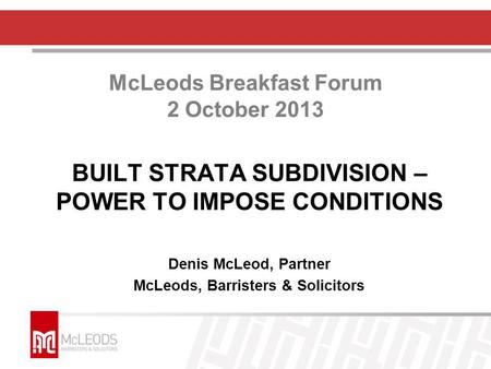 McLeods Breakfast Forum 2 October 2013 BUILT STRATA SUBDIVISION – POWER TO IMPOSE CONDITIONS Denis McLeod, Partner McLeods, Barristers & Solicitors.