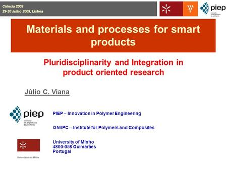 Materials and processes for smart products Pluridisciplinarity and Integration in product oriented research Júlio C. Viana PIEP – Innovation in Polymer.