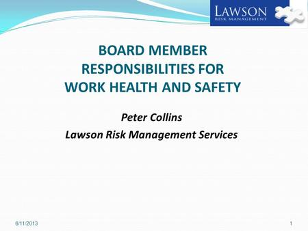 BOARD MEMBER RESPONSIBILITIES FOR WORK HEALTH AND SAFETY Peter Collins Lawson Risk Management Services 6/11/20131.