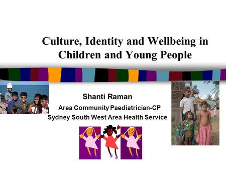 Culture, Identity and Wellbeing in Children and Young People Shanti Raman Area Community Paediatrician-CP Sydney South West Area Health Service.