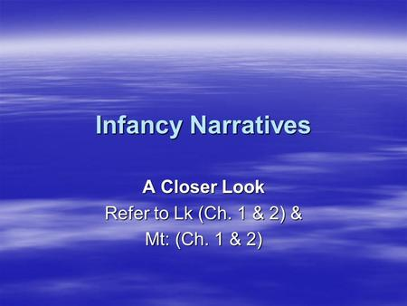 Infancy Narratives A Closer Look Refer to Lk (Ch. 1 & 2) & Mt: (Ch. 1 & 2)