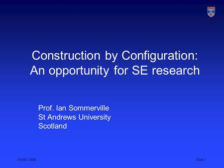ASWEC 2008Slide 1 Construction by Configuration: An opportunity for SE research Prof. Ian Sommerville St Andrews University Scotland.