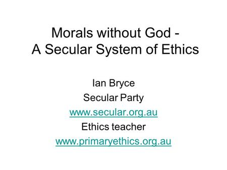 Morals without God - A Secular System of Ethics Ian Bryce Secular Party www.secular.org.au Ethics teacher www.primaryethics.org.au.