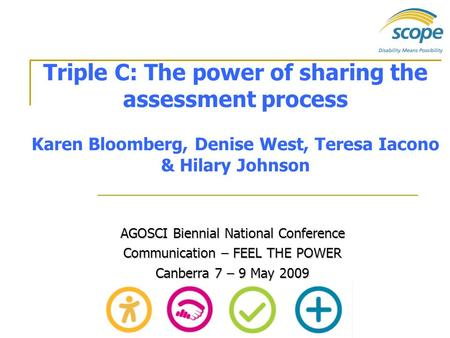 Triple C: The power of sharing the assessment process Karen Bloomberg, Denise West, Teresa Iacono & Hilary Johnson AGOSCI Biennial National Conference.