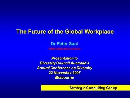 Strategic Consulting Group The Future of the Global Workplace Dr Peter Saul www.petersaul.com.au Presentation to Diversity Council Australias Annual Conference.