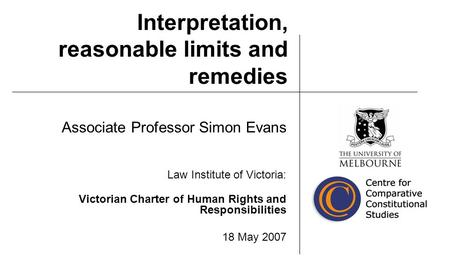 Interpretation, reasonable limits and remedies Associate Professor Simon Evans Law Institute of Victoria: Victorian Charter of Human Rights and Responsibilities.