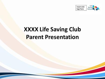 Insert club logo here XXXX Life Saving Club Parent Presentation.