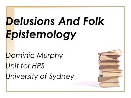 Delusions And Folk Epistemology Dominic Murphy Unit for HPS University of Sydney.