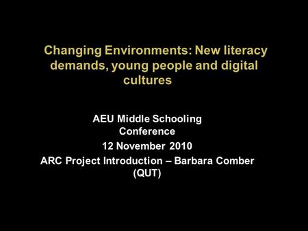 Changing Environments: New literacy demands, young people and digital cultures AEU Middle Schooling Conference 12 November 2010 ARC Project Introduction.