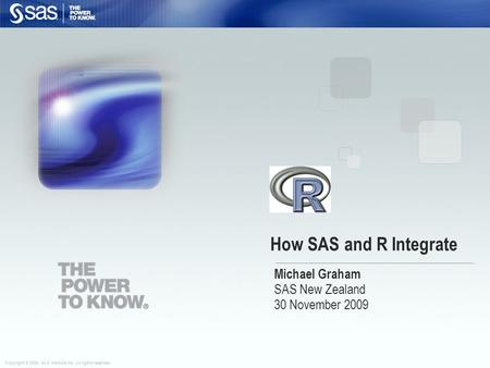 Copyright © 2008, SAS Institute Inc. All rights reserved. How SAS and R Integrate Michael Graham SAS New Zealand 30 November 2009.