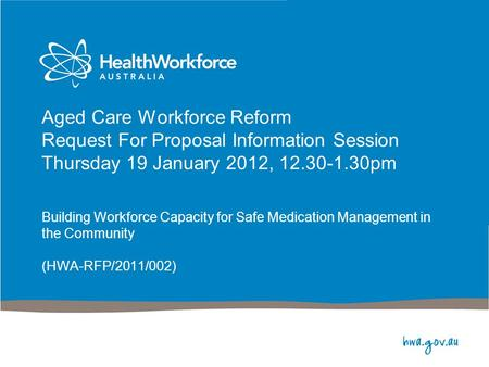 Aged Care Workforce Reform Request For Proposal Information Session Thursday 19 January 2012, 12.30-1.30pm Building Workforce Capacity for Safe Medication.