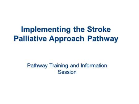 Implementing the Stroke Palliative Approach Pathway Pathway Training and Information Session.