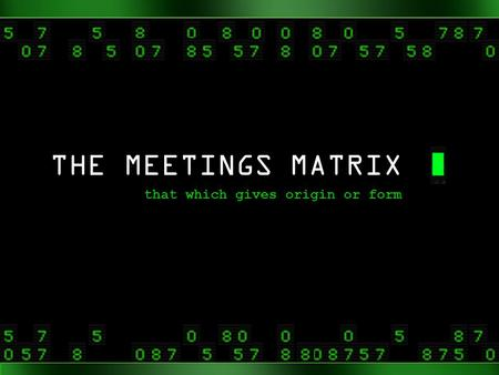 THE MEETINGS MATRIX that which gives origin or form.