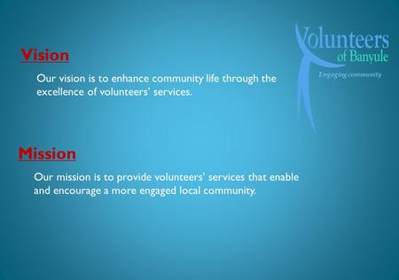 Engaging community Mission Our mission is to provide volunteers services that enable and encourage a more engaged local community. Vision Our vision is.