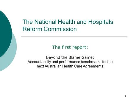 1 The National Health and Hospitals Reform Commission The first report: Beyond the Blame Game: Accountability and performance benchmarks for the next Australian.