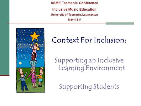 Context For Inclusion: Supporting an Inclusive Learning Environment Supporting Students ASME Tasmania Conference Inclusive Music Education University of.