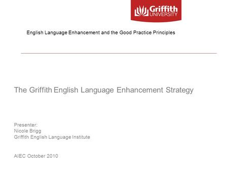 The Griffith English Language Enhancement Strategy Presenter: Nicole Brigg Griffith English Language Institute AIEC October 2010 English Language Enhancement.